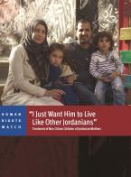 """I Just Want Him to Live Like Other Jordanians"": Treatment of Non-Citizen Children of Jordanian Mothers"